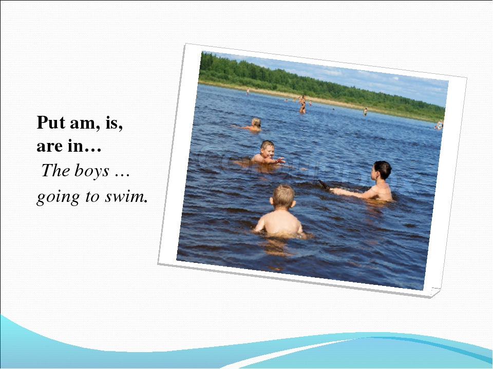 Put am, is, are in… The boys … going to swim.