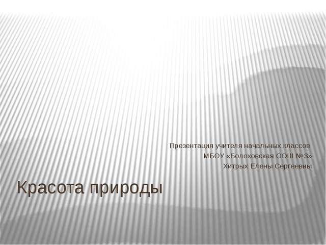 Красота природы Презентация учителя начальных классов МБОУ «Болоховская ООШ №...