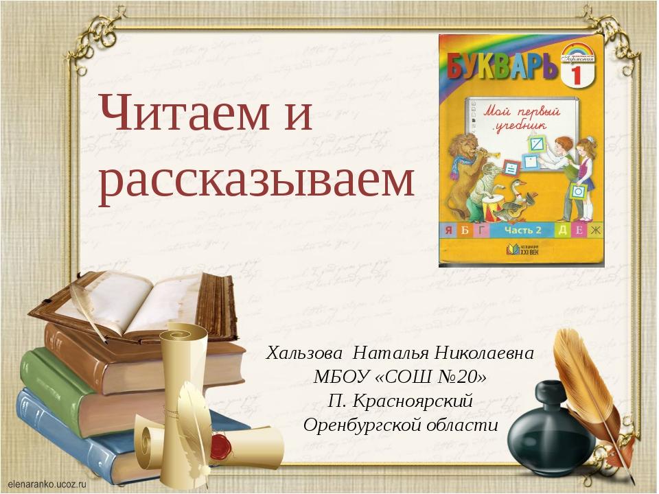 Читаем и рассказываем Хальзова Наталья Николаевна МБОУ «СОШ №20» П. Красноярс...