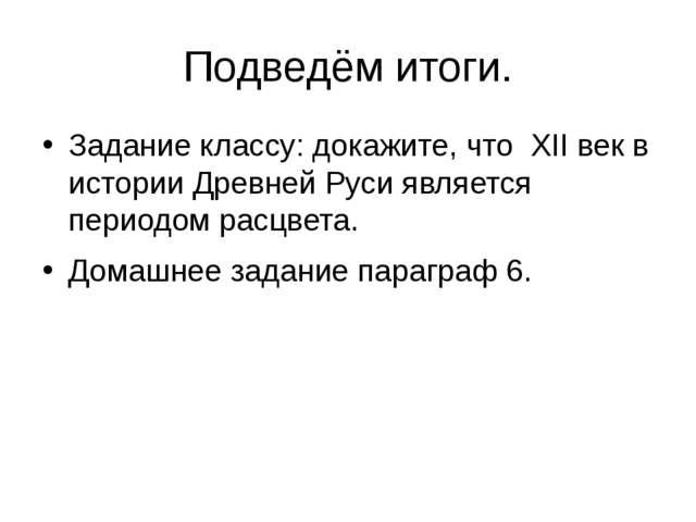 Подведём итоги. Задание классу: докажите, что XII век в истории Древней Руси...