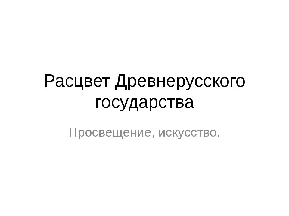 Расцвет Древнерусского государства Просвещение, искусство.