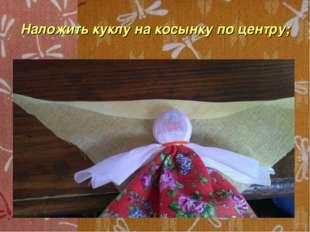 Наложить куклу на косынку по центру;