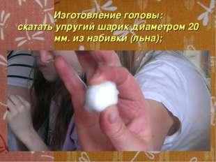 Изготовление головы: скатать упругий шарик диаметром 20 мм. из набивки (льна);
