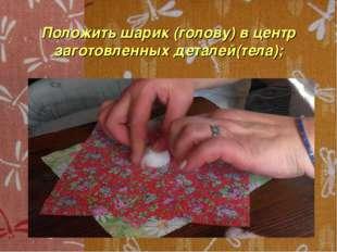 Положить шарик (голову) в центр заготовленных деталей(тела);
