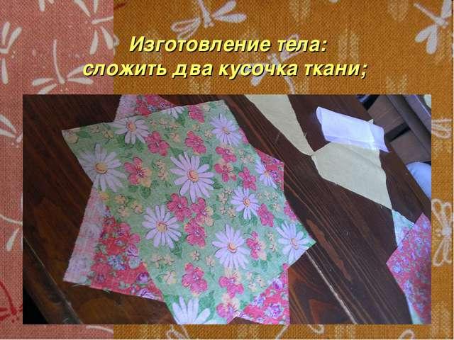 Изготовление тела: сложить два кусочка ткани;