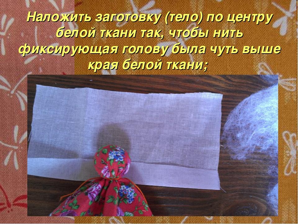 Наложить заготовку (тело) по центру белой ткани так, чтобы нить фиксирующая г...