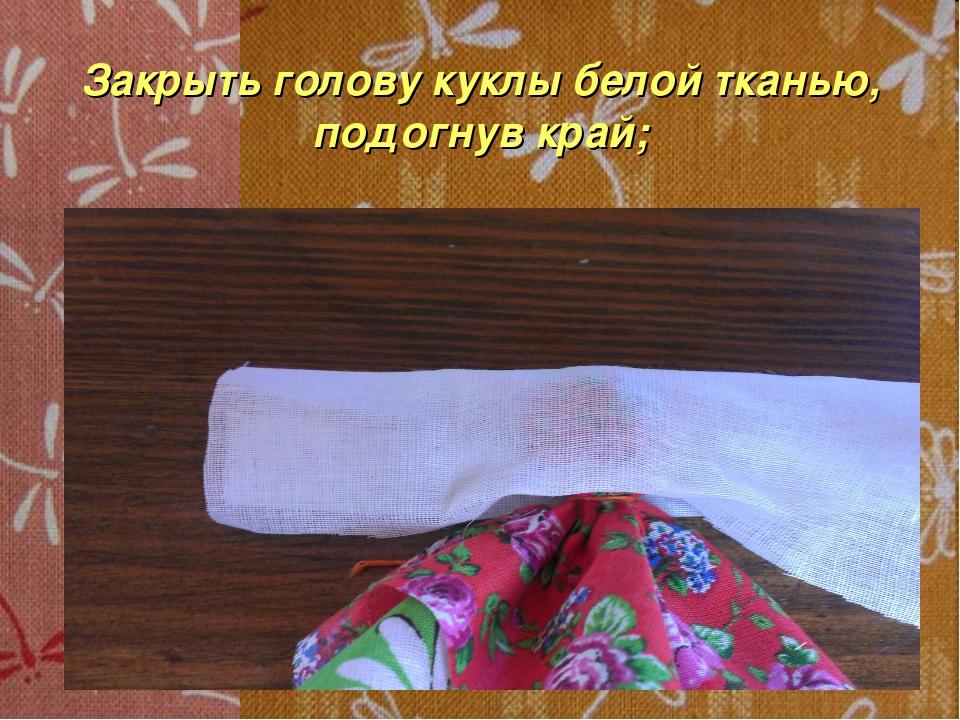 Закрыть голову куклы белой тканью, подогнув край;