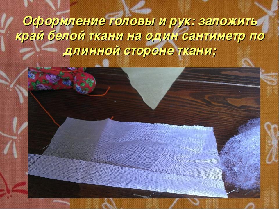 Оформление головы и рук: заложить край белой ткани на один сантиметр по длинн...