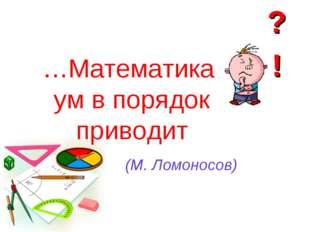 …Математика ум в порядок приводит (М. Ломоносов)