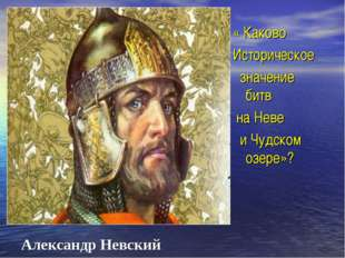 Александр Невский « Каково Историческое значение битв на Неве и Чудском озере»?