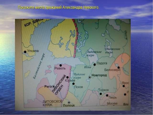 Покажите места сражений Александра Невского.