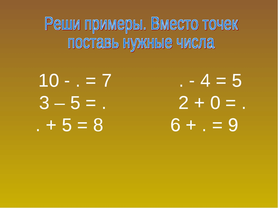 10 - . = 7 . - 4 = 5 3 – 5 = . 2 + 0 = . . + 5 = 8 6 + . = 9