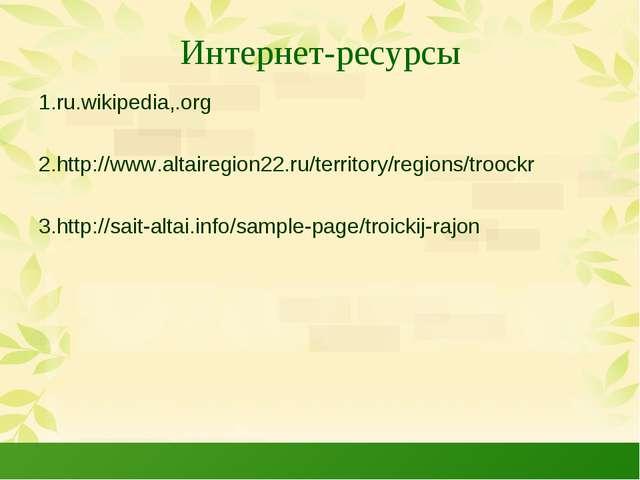 Интернет-ресурсы 1.ru.wikipedia,.org 2.http://www.altairegion22.ru/territory/...