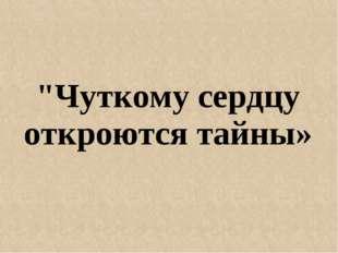 """""""Чуткому сердцу откроются тайны»"""