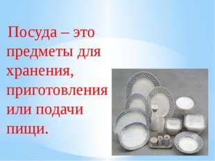 Посуда – это предметы для хранения, приготовления или подачи пищи.