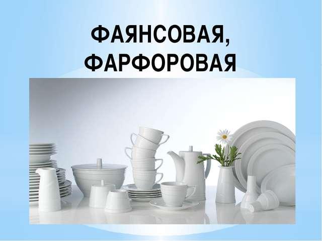 ФАЯНСОВАЯ, ФАРФОРОВАЯ