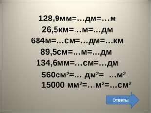 128,9мм=…дм=…м 26,5км=…м=…дм 684м=…см=…дм=…км 89,5см=…м=…дм 134,6мм=…см=…дм 5