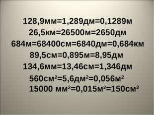 128,9мм=1,289дм=0,1289м 26,5км=26500м=2650дм 684м=68400см=6840дм=0,684км 89,5