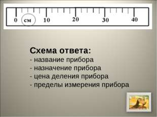 Схема ответа: - название прибора - назначение прибора - цена деления прибора