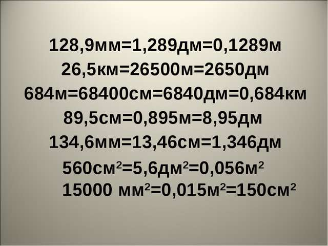 128,9мм=1,289дм=0,1289м 26,5км=26500м=2650дм 684м=68400см=6840дм=0,684км 89,5...