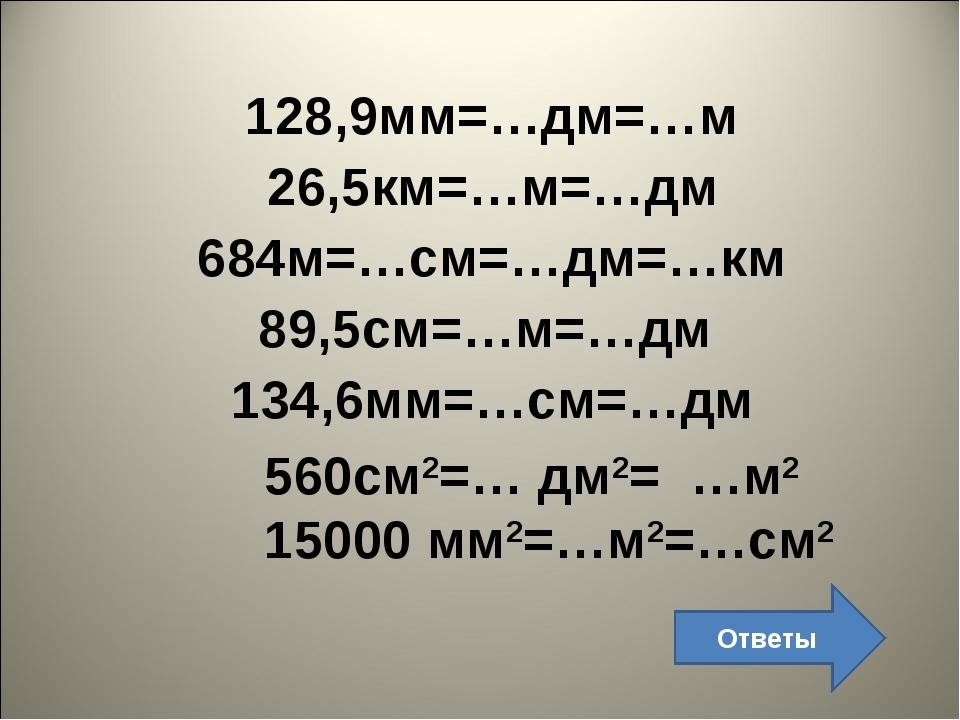 128,9мм=…дм=…м 26,5км=…м=…дм 684м=…см=…дм=…км 89,5см=…м=…дм 134,6мм=…см=…дм 5...