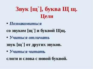 Звук [щ`], буква Щ щ. Цели Познакомиться со звуком [щ`] и буквой Щщ. Учиться