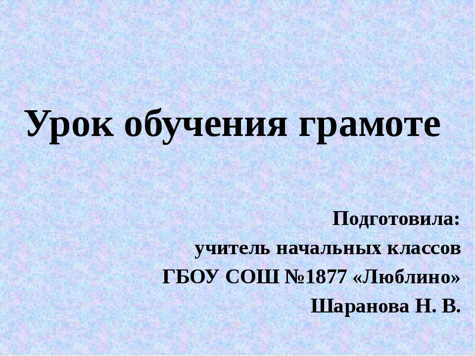 Урок обучения грамоте Подготовила: учитель начальных классов ГБОУ СОШ №1877 «...