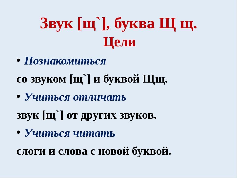 Звук [щ`], буква Щ щ. Цели Познакомиться со звуком [щ`] и буквой Щщ. Учиться...
