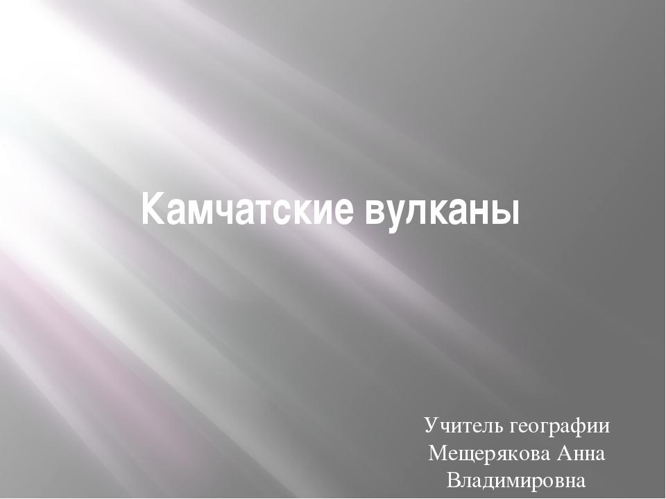 Камчатские вулканы Учитель географии Мещерякова Анна Владимировна