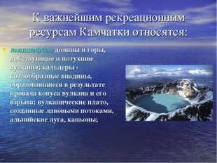 К важнейшим рекреационным ресурсам Камчатки относятся: ландшафты: долины и го