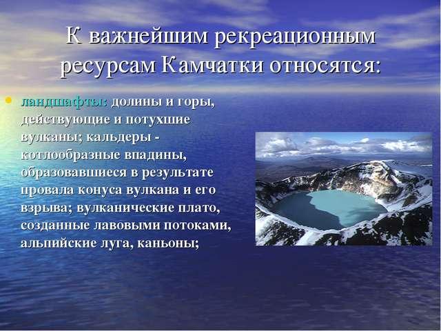 К важнейшим рекреационным ресурсам Камчатки относятся: ландшафты: долины и го...