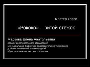 мастер-класс «Рококо» – витой стежок Маркова Елена Анатольевна педагог допол