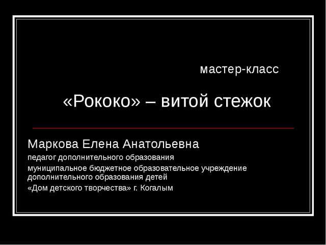 мастер-класс «Рококо» – витой стежок Маркова Елена Анатольевна педагог допол...
