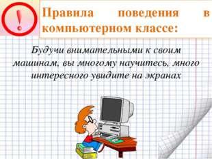 Правила поведения в компьютерном классе: Будучи внимательными к своим машинам