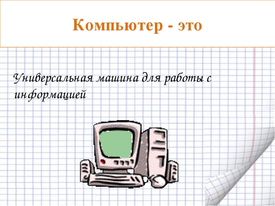 Универсальная машина для работы с информацией Компьютер - это