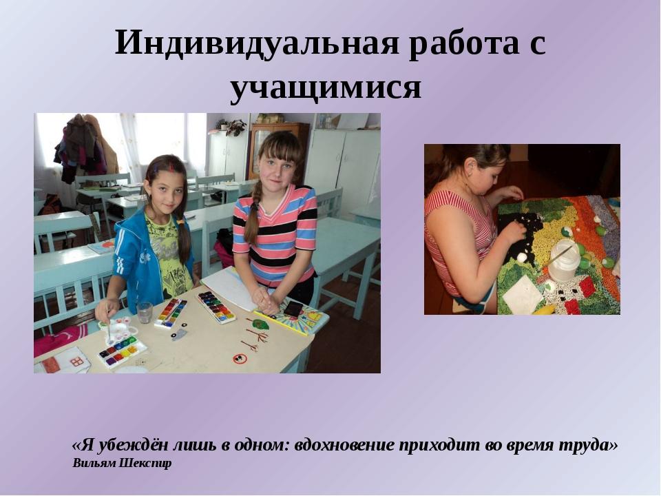 Индивидуальная работа с учащимися «Я убеждён лишь в одном: вдохновение прихо...