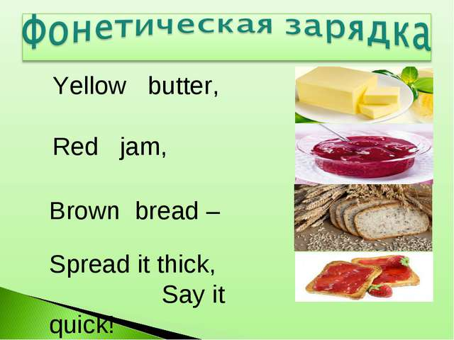 Yellow butter, Spread it thick, Say it quick! Red jam, Brown bread –