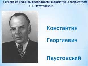 Сегодня на уроке вы продолжаете знакомство с творчеством К. Г. Паустовского