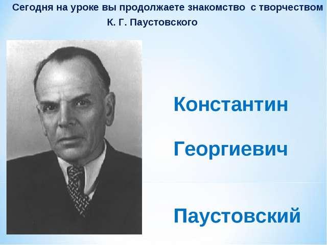 Сегодня на уроке вы продолжаете знакомство с творчеством К. Г. Паустовского...