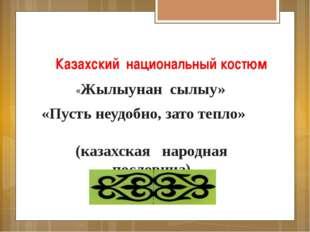 Казахский национальный костюм «Жылыунан сылыу» «Пусть неудобно, зато тепло» (