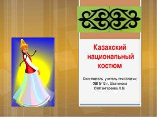 Казахский национальный костюм Составитель учитель технологии ОШ №12 г. Шахтин