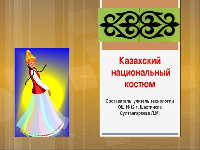 Казахский национальный костюм Составитель учитель технологии ОШ №12 г. Шахтин...