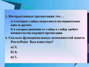 Тест: 5. Интерактивные презентации это… а) в которых слайды загружаются посл