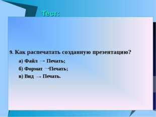 Тест: 9. Как распечатать созданную презентацию? а) Файл Печать; б) Формат