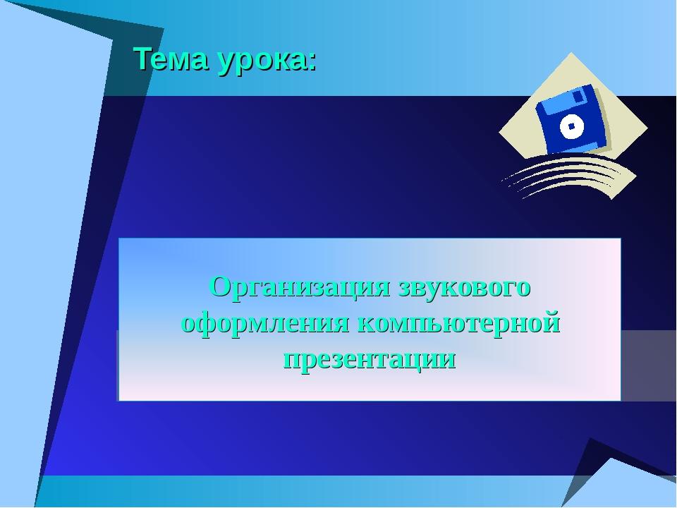 Тема урока: Организация звукового оформления компьютерной презентации