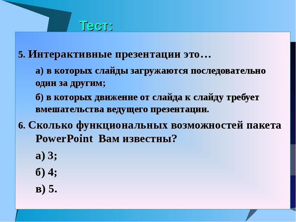 Тест: 5. Интерактивные презентации это… а) в которых слайды загружаются посл...