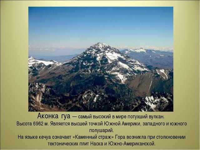 Аконка́гуа — самый высокий в мире потухший вулкан. Высота 6962 м. Является вы...