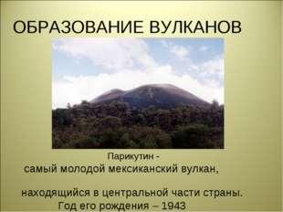 ОБРАЗОВАНИЕ ВУЛКАНОВ Парикутин - самый молодой мексиканский вулкан, находящий