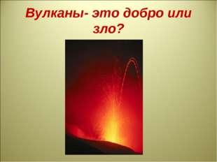 Вулканы- это добро или зло?