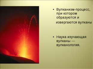 Вулканизм-процесс, при котором образуются и извергаются вулканы Наука изучающ